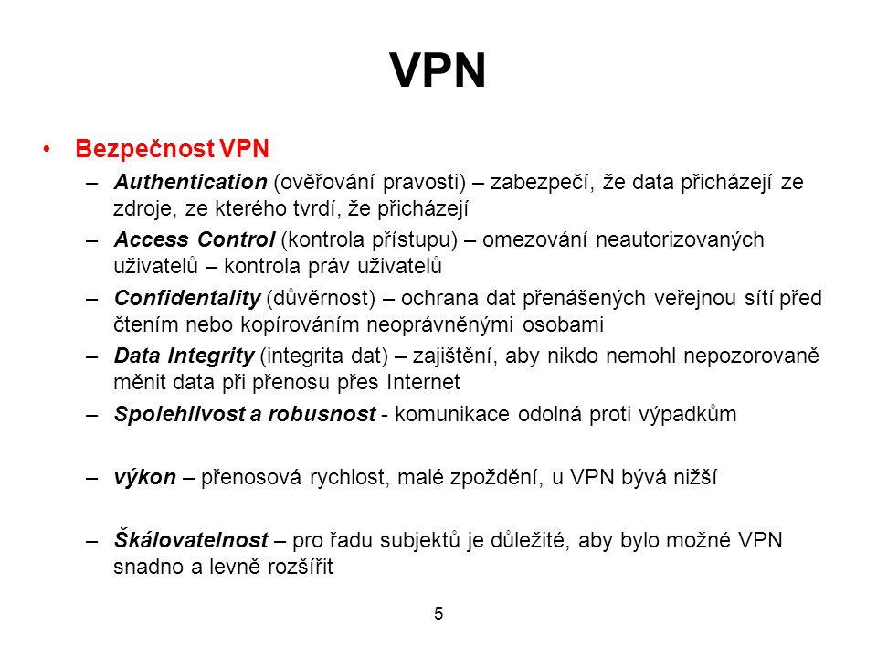 VPN Bezpečnost VPN –Authentication (ověřování pravosti) – zabezpečí, že data přicházejí ze zdroje, ze kterého tvrdí, že přicházejí –Access Control (kontrola přístupu) – omezování neautorizovaných uživatelů – kontrola práv uživatelů –Confidentality (důvěrnost) – ochrana dat přenášených veřejnou sítí před čtením nebo kopírováním neoprávněnými osobami –Data Integrity (integrita dat) – zajištění, aby nikdo nemohl nepozorovaně měnit data při přenosu přes Internet –Spolehlivost a robusnost - komunikace odolná proti výpadkům –výkon – přenosová rychlost, malé zpoždění, u VPN bývá nižší –Škálovatelnost – pro řadu subjektů je důležité, aby bylo možné VPN snadno a levně rozšířit 5
