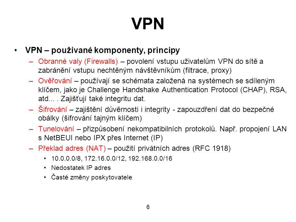 VPN VPN – používané komponenty, principy –Obranné valy (Firewalls) – povolení vstupu uživatelům VPN do sítě a zabránění vstupu nechtěným návštěvníkům (filtrace, proxy) –Ověřování – používají se schémata založená na systémech se sdíleným klíčem, jako je Challenge Handshake Authentication Protocol (CHAP), RSA, atd....