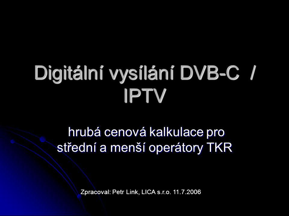 Digitální vysílání DVB-C / IPTV hrubá cenová kalkulace pro střední a menší operátory TKR hrubá cenová kalkulace pro střední a menší operátory TKR Zpracoval: Petr Link, LICA s.r.o.
