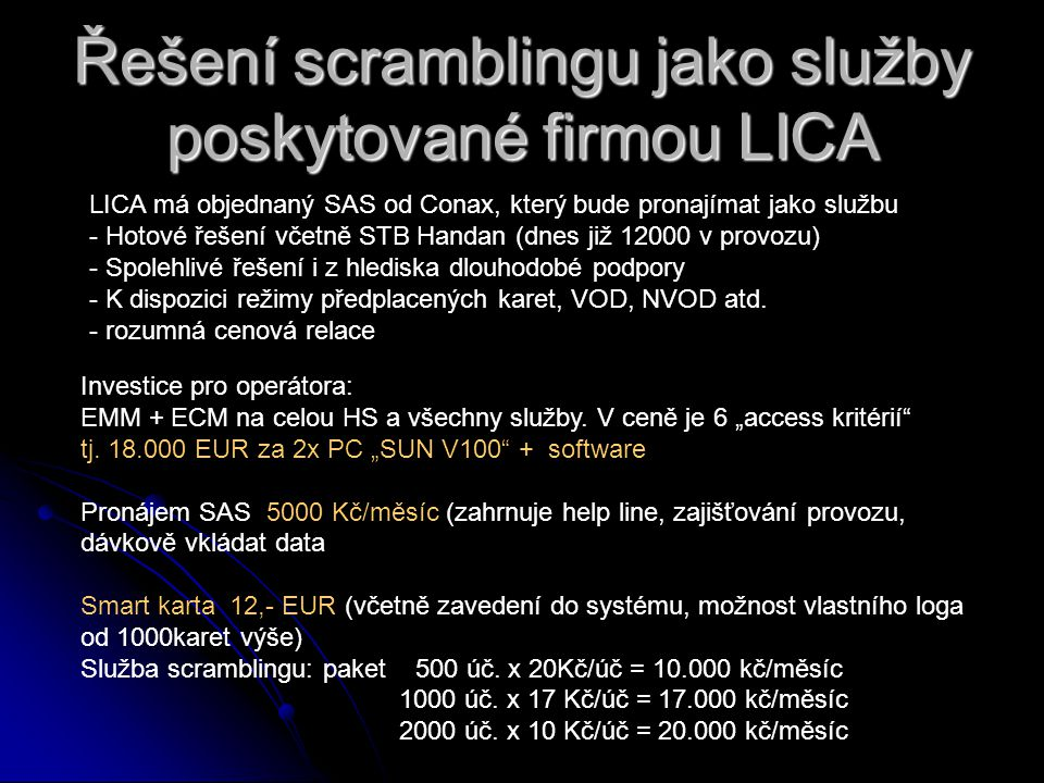Řešení scramblingu jako služby poskytované firmou LICA LICA má objednaný SAS od Conax, který bude pronajímat jako službu - Hotové řešení včetně STB Handan (dnes již 12000 v provozu) - Spolehlivé řešení i z hlediska dlouhodobé podpory - K dispozici režimy předplacených karet, VOD, NVOD atd.