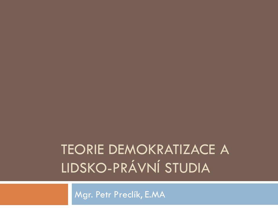 TEORIE DEMOKRATIZACE A LIDSKO-PRÁVNÍ STUDIA Mgr. Petr Preclík, E.MA