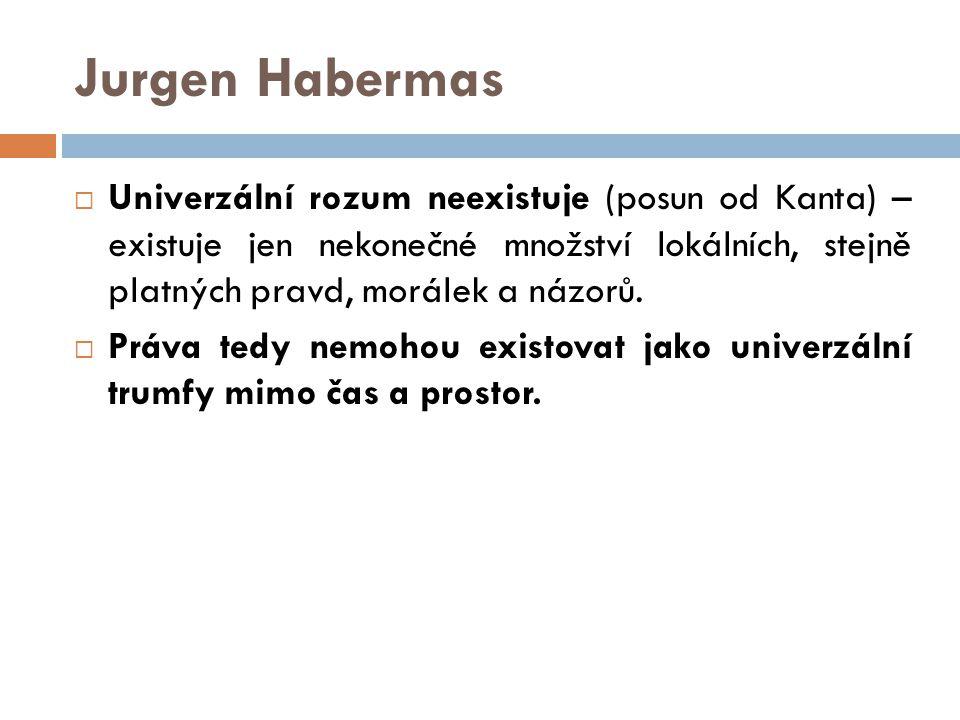 Jurgen Habermas  Univerzální rozum neexistuje (posun od Kanta) – existuje jen nekonečné množství lokálních, stejně platných pravd, morálek a názorů.