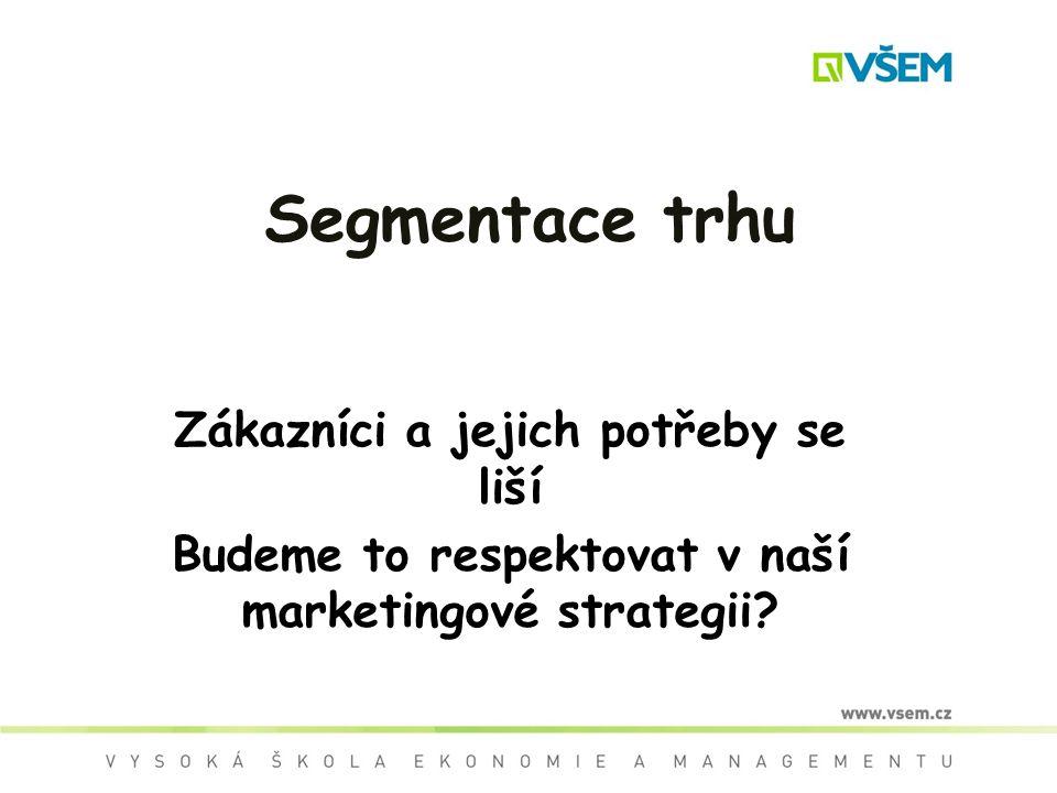 Segmentace trhu Zákazníci a jejich potřeby se liší Budeme to respektovat v naší marketingové strategii?
