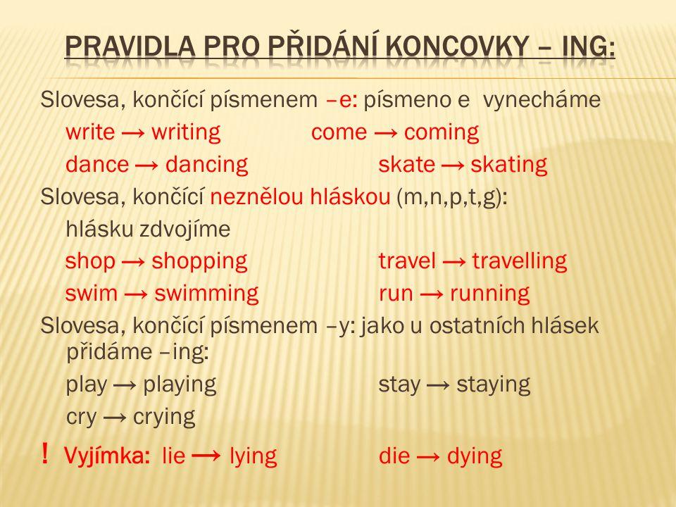 Slovesa, končící písmenem –e: písmeno e vynecháme write → writing come → coming dance → dancing skate → skating Slovesa, končící neznělou hláskou (m,n