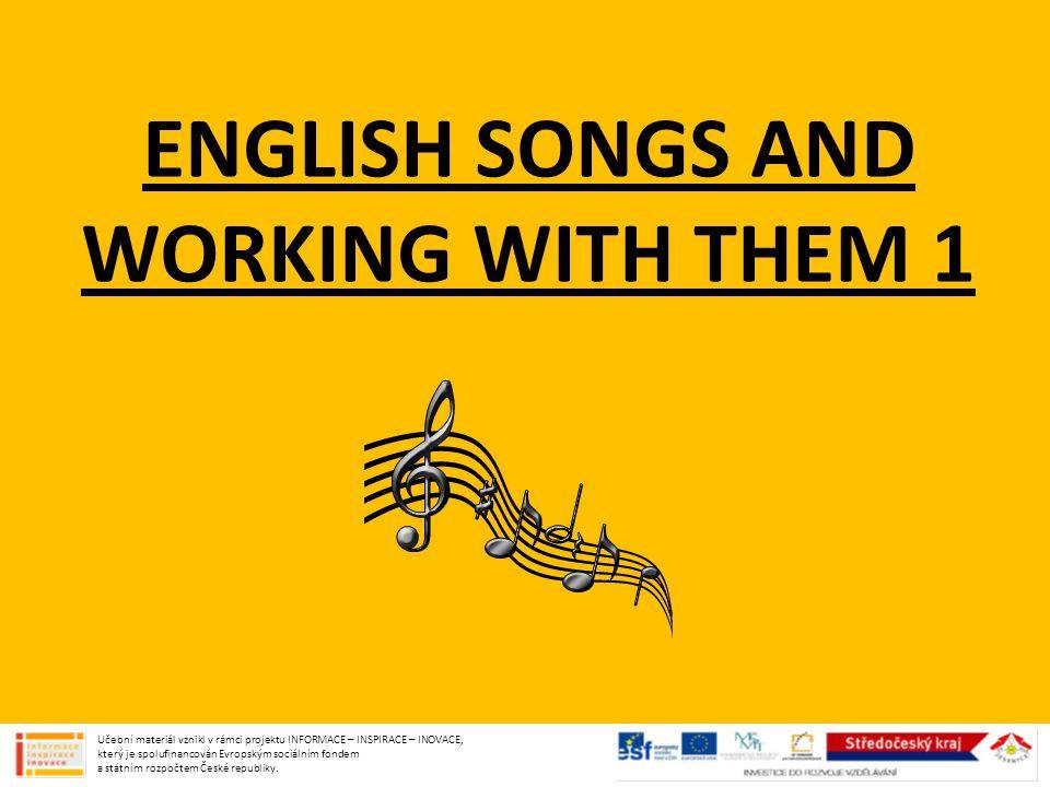 ENGLISH SONGS AND WORKING WITH THEM 1 Učební materiál vznikl v rámci projektu INFORMACE – INSPIRACE – INOVACE, který je spolufinancován Evropským sociálním fondem a státním rozpočtem České republiky.