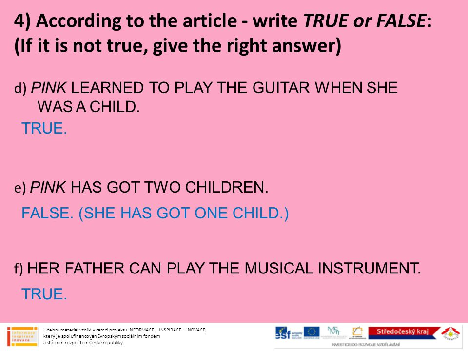 4) According to the article - write TRUE or FALSE: (If it is not true, give the right answer) d) PINK LEARNED TO PLAY THE GUITAR WHEN SHE WAS A CHILD.