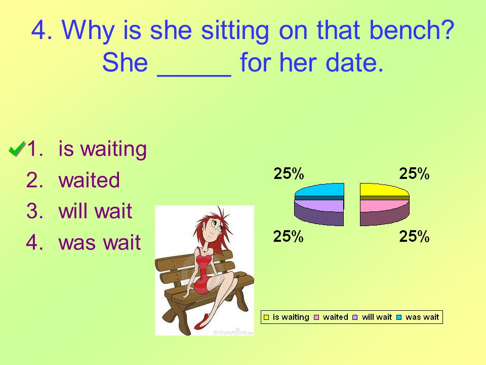 4. Why is she sitting on that bench? She _____ for her date. 1.is waiting 2.waited 3.will wait 4.was wait