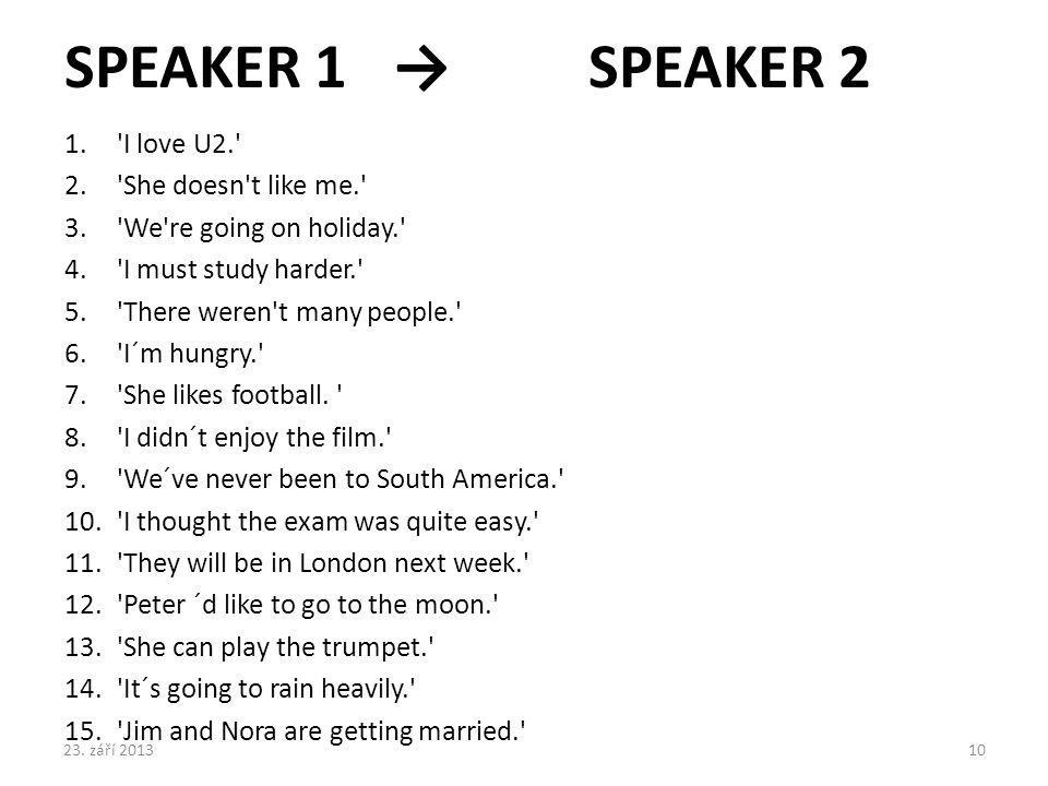 SPEAKER 1 →SPEAKER 2 1.'I love U2.' 2.'She doesn't like me.' 3.'We're going on holiday.' 4.'I must study harder.' 5.'There weren't many people.' 6.'I´