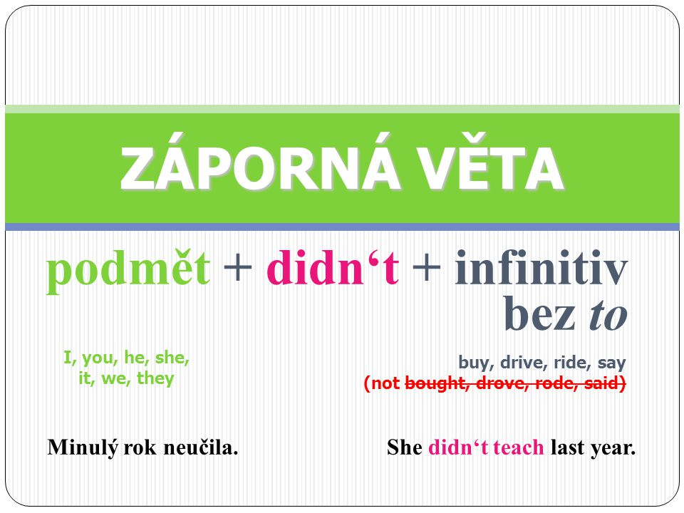 podmět + didn't + infinitiv bez to ZÁPORNÁ VĚTA I, you, he, she, it, we, they buy, drive, ride, say (not bought, drove, rode, said) She didn't teach last year.Minulý rok neučila.