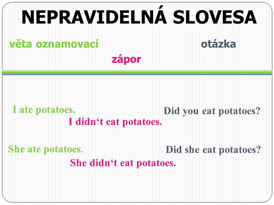 věta oznamovací otázka I ate potatoes. NEPRAVIDELNÁ SLOVESA zápor I didn't eat potatoes.