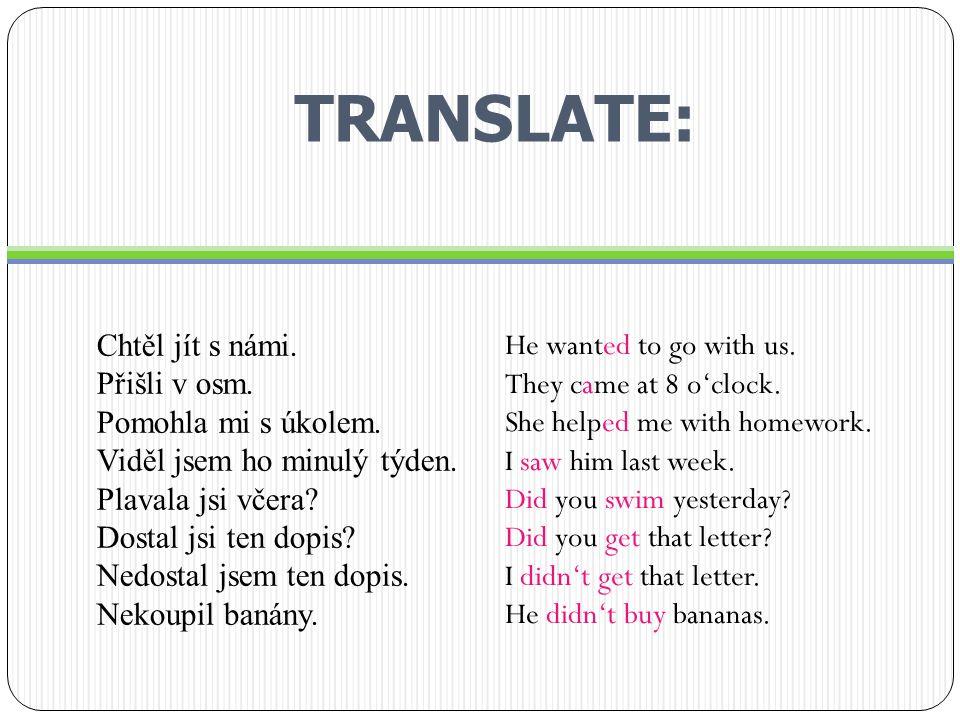 TRANSLATE: Chtěl jít s námi. Přišli v osm. Pomohla mi s úkolem.