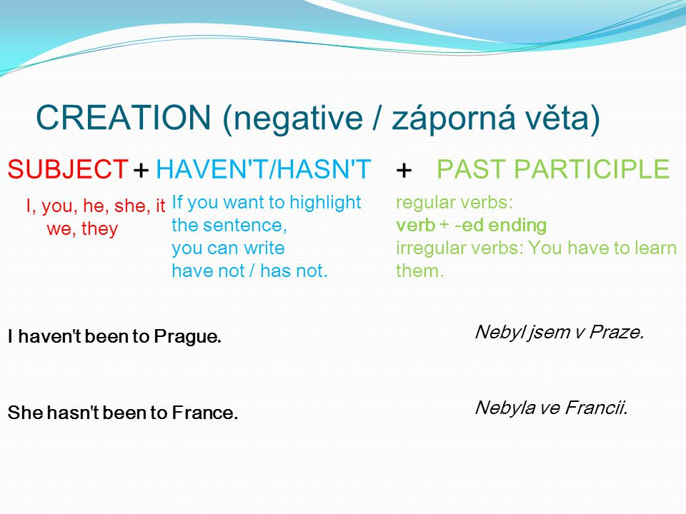 CREATION (negative / záporná věta) + + I, you, he, she, it we, they SUBJECTHAVEN T/HASN TPAST PARTICIPLE If you want to highlight the sentence, you can write have not / has not.