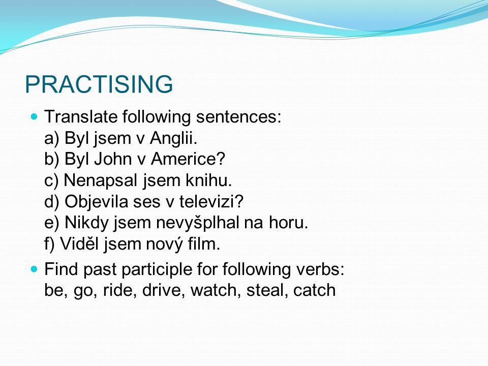 PRACTISING Translate following sentences: a) Byl jsem v Anglii. b) Byl John v Americe? c) Nenapsal jsem knihu. d) Objevila ses v televizi? e) Nikdy js