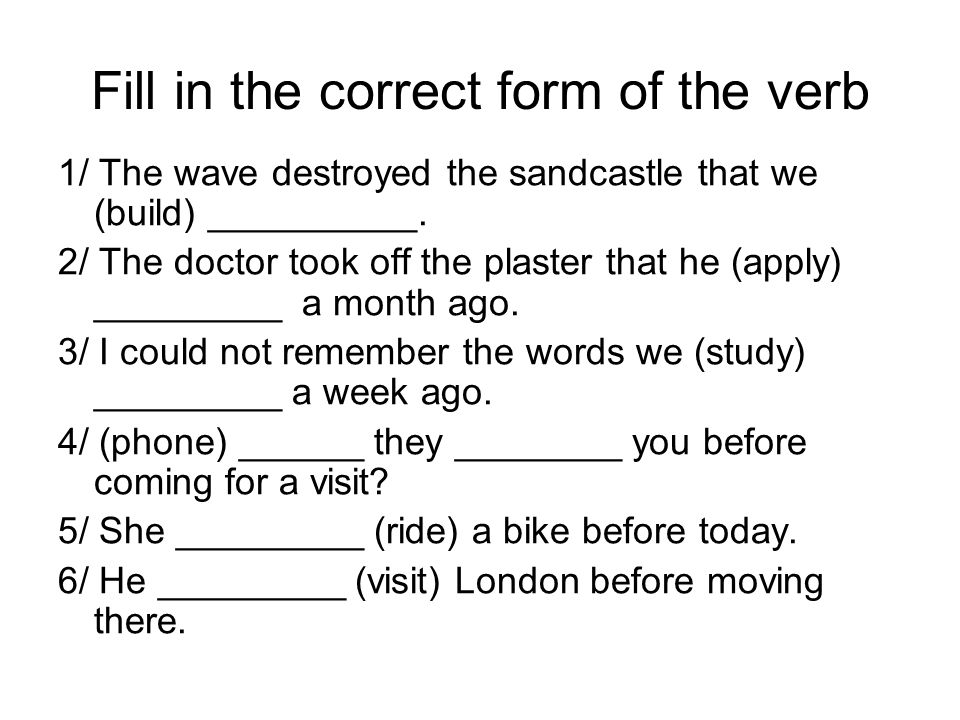 Fill in the correct form of the verb 1/ The wave destroyed the sandcastle that we (build) __________. 2/ The doctor took off the plaster that he (appl