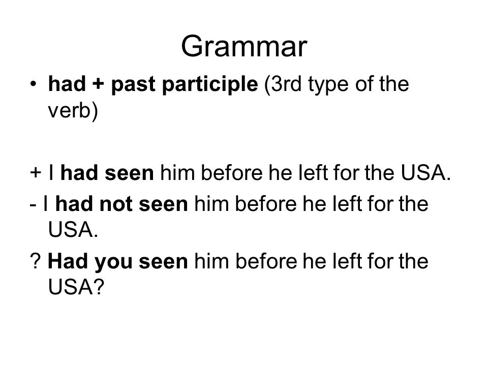 Grammar had + past participle (3rd type of the verb) + I had seen him before he left for the USA. - I had not seen him before he left for the USA. ? H