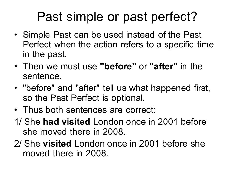 Past simple or past perfect? Simple Past can be used instead of the Past Perfect when the action refers to a specific time in the past. Then we must u