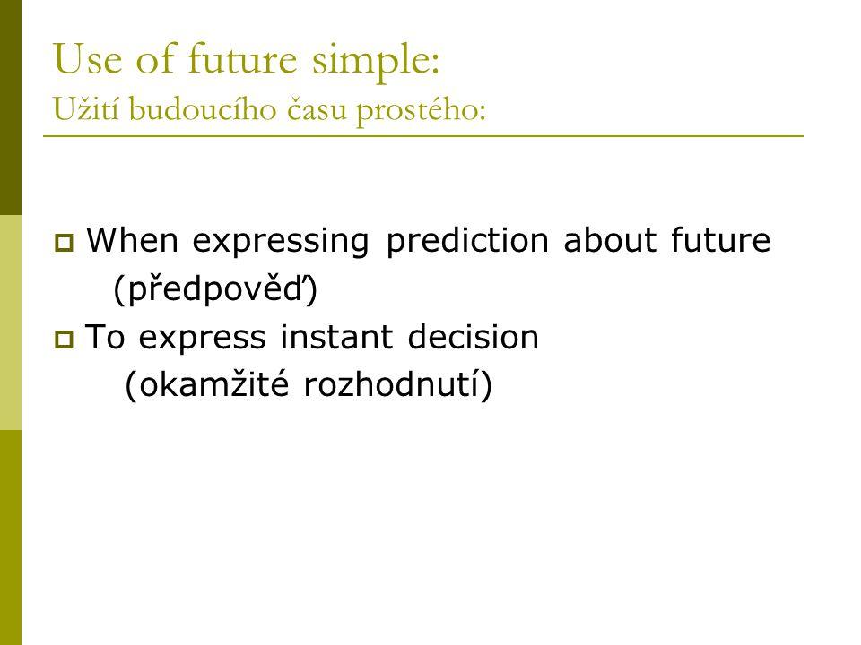 Use of future simple: Užití budoucího času prostého:  When expressing prediction about future (předpověď)  To express instant decision (okamžité rozhodnutí)