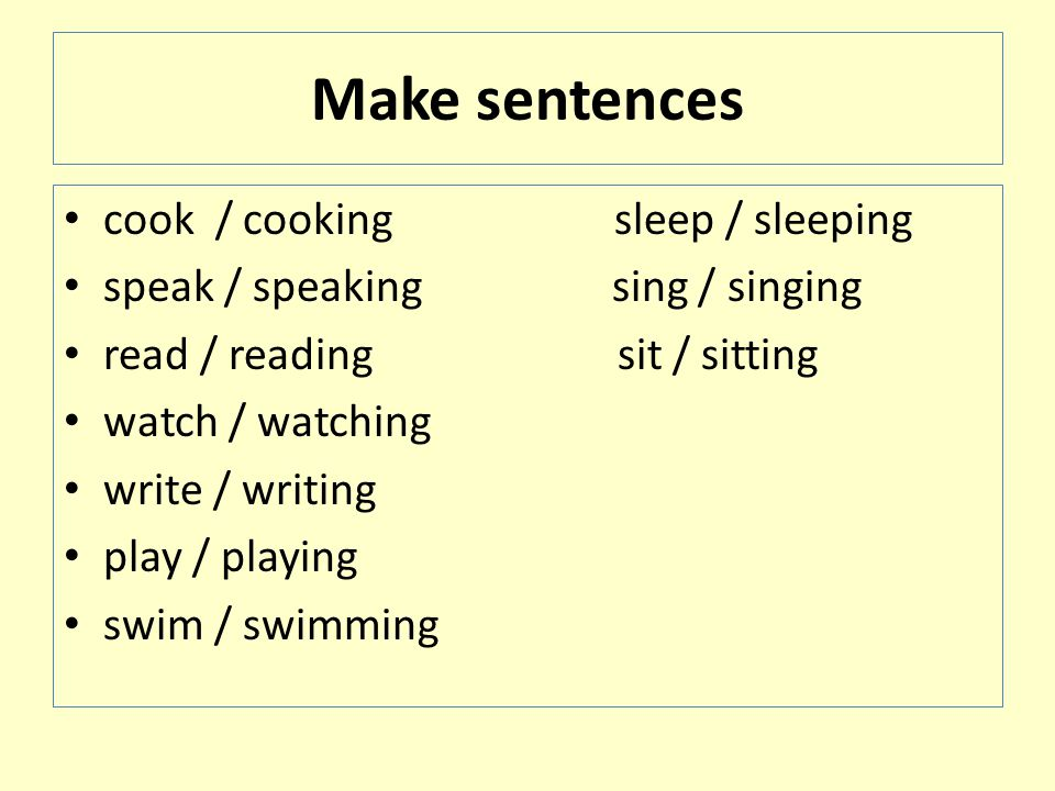 Make sentences cook / cooking sleep / sleeping speak / speaking sing / singing read / reading sit / sitting watch / watching write / writing play / playing swim / swimming