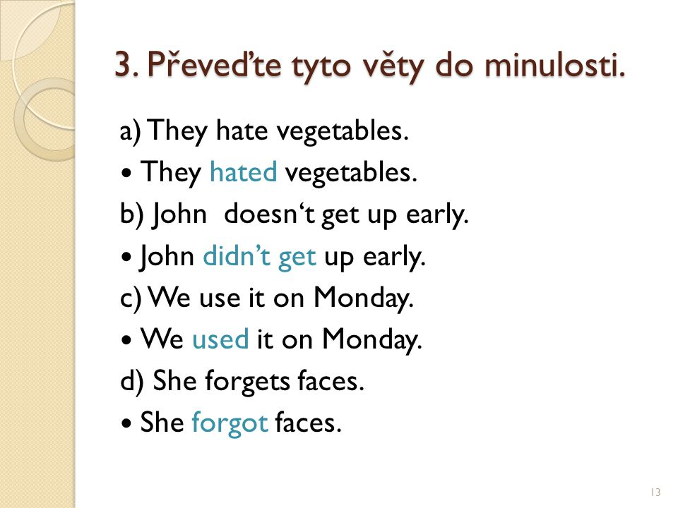 3. Převeďte tyto věty do minulosti. a) They hate vegetables. They hated vegetables. b) John doesn't get up early. John didn't get up early. c) We use