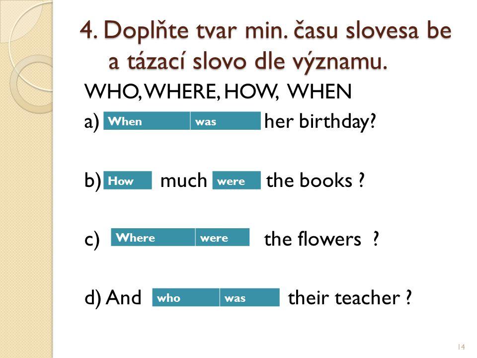 4.Doplňte tvar min. času slovesa be a tázací slovo dle významu.