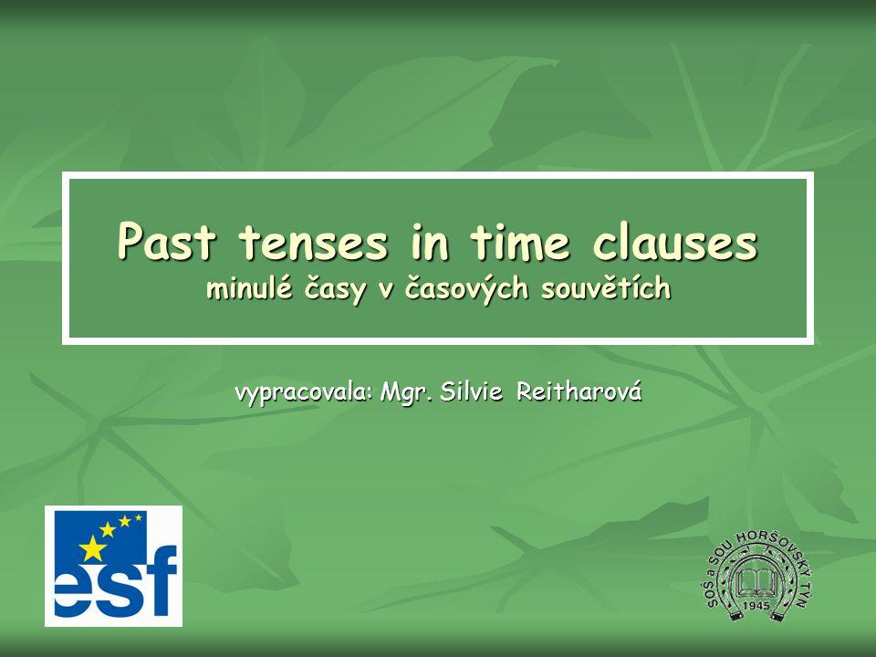 Past tenses in time clauses minulé časy v časových souvětích vypracovala: Mgr. Silvie Reitharová