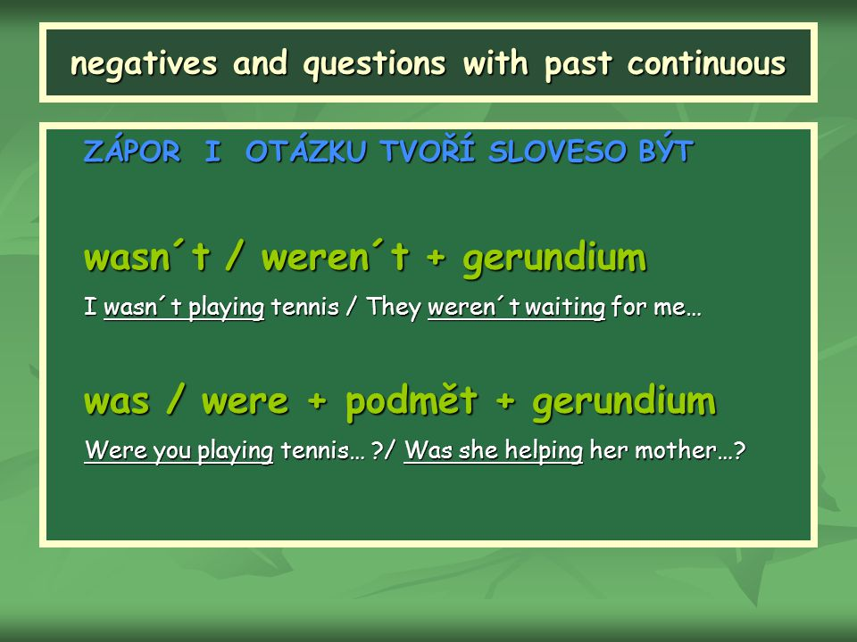 negatives and questions with past continuous ZÁPOR I OTÁZKU TVOŘÍ SLOVESO BÝT wasn´t / weren´t + gerundium I wasn´t playing tennis / They weren´t waiting for me… was / were + podmět + gerundium Were you playing tennis… ?/ Was she helping her mother…?