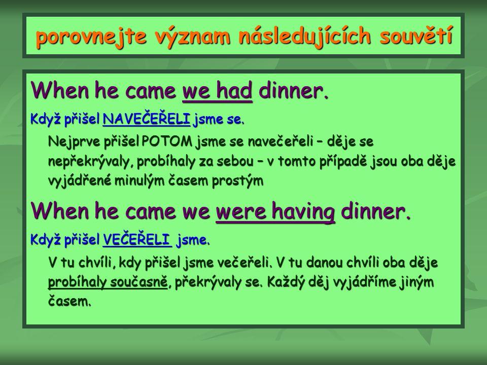 porovnejte význam následujících souvětí When he came we had dinner. Když přišel NAVEČEŘELI jsme se. Nejprve přišel POTOM jsme se navečeřeli – děje se
