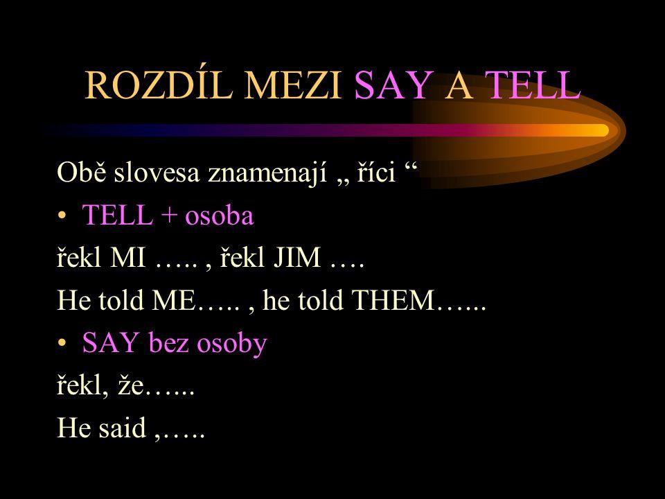 """ROZDÍL MEZI SAY A TELL Obě slovesa znamenají """" říci """" TELL + osoba řekl MI ….., řekl JIM …. He told ME….., he told THEM…... SAY bez osoby řekl, že…..."""