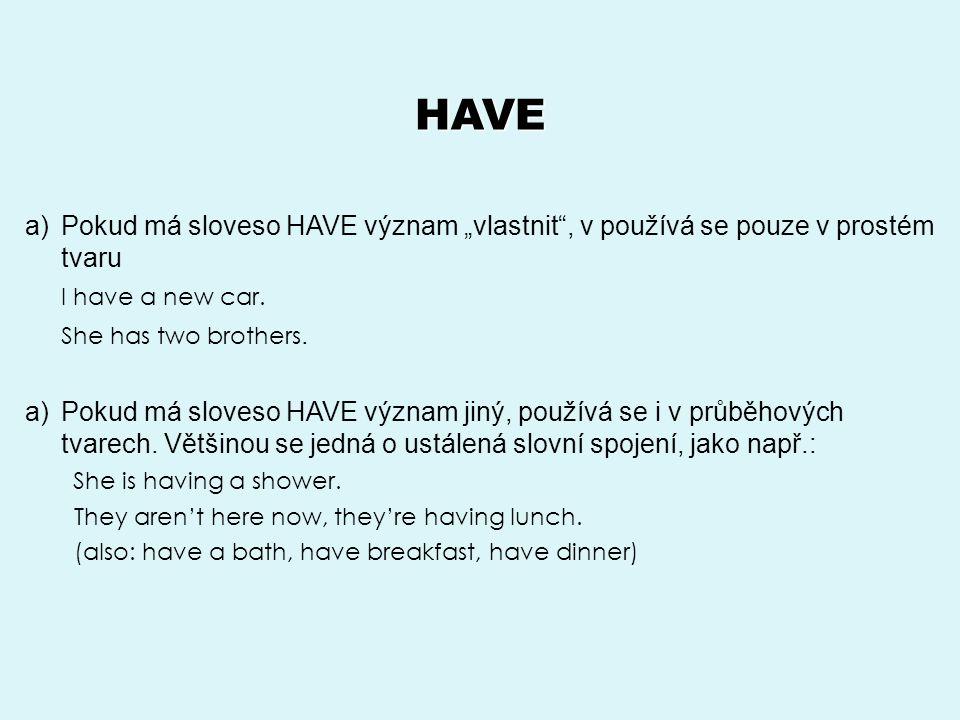 """HAVE a)Pokud má sloveso HAVE význam """"vlastnit , v používá se pouze v prostém tvaru I have a new car."""