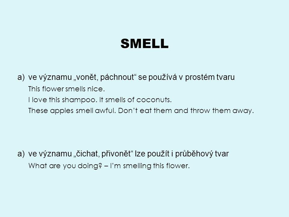 """SMELL a)ve významu """"vonět, páchnout se používá v prostém tvaru This flower smells nice."""