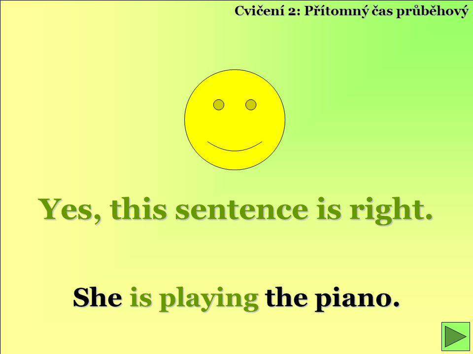 Yes, this sentence is right. She is playing the piano. Cvičení 2: Přítomný čas průběhový