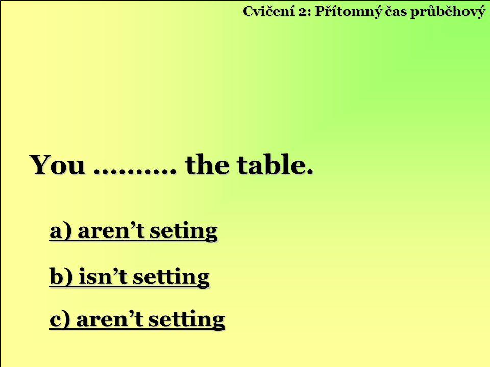 a) aren't seting a) aren't seting b) isn't setting b) isn't setting c) aren't setting c) aren't setting You ………. the table. Cvičení 2: Přítomný čas pr