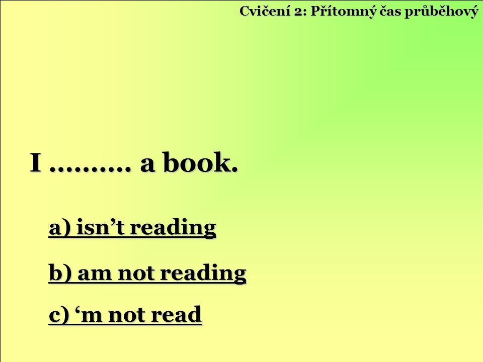 a) isn't reading a) isn't reading b) am not reading b) am not reading c) 'm not read c) 'm not read I ………. a book. Cvičení 2: Přítomný čas průběhový