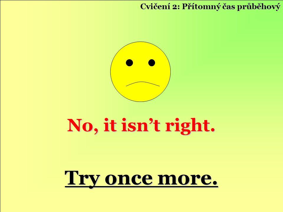 No, it isn't right. Try once more. Try once more. Cvičení 2: Přítomný čas průběhový