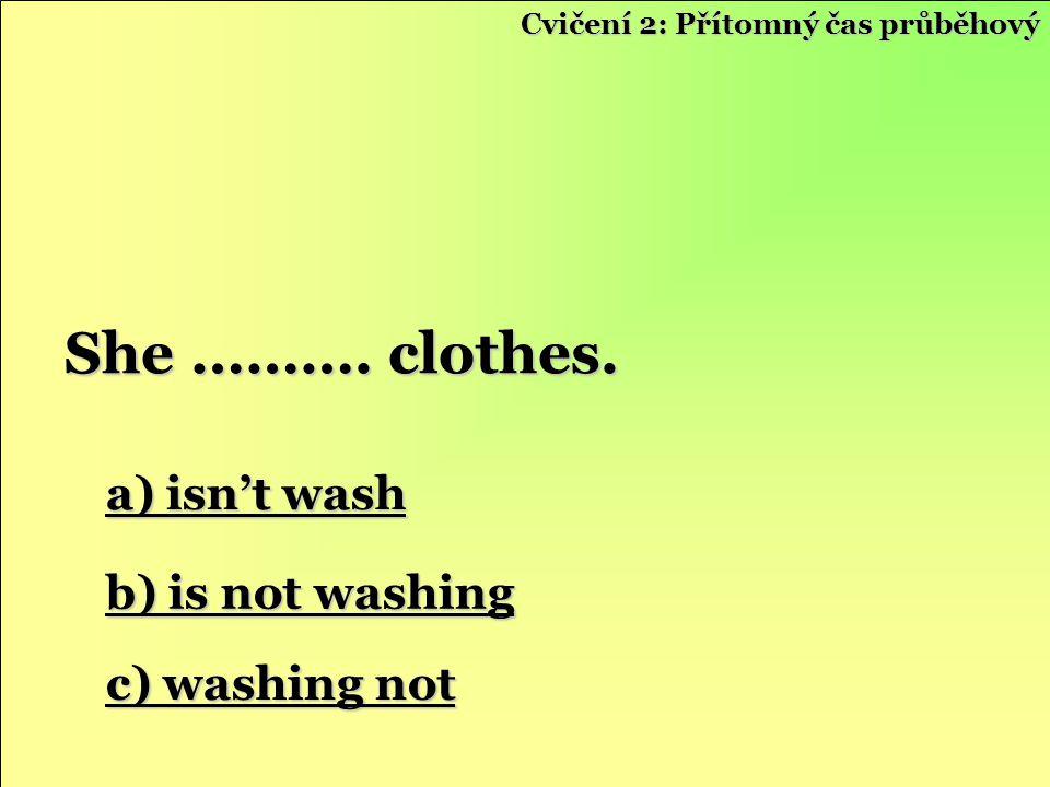 a) isn't wash a) isn't wash b) is not washing b) is not washing c) washing not c) washing not She ………. clothes. Cvičení 2: Přítomný čas průběhový