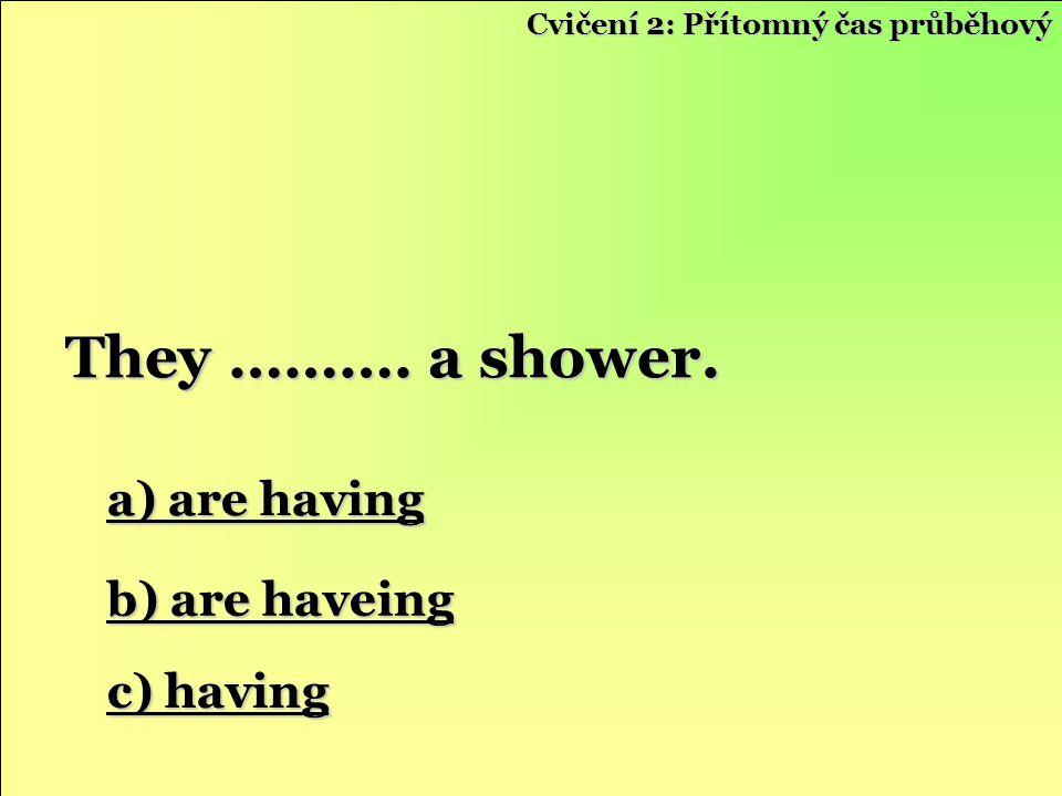 Cvičení 2: Přítomný čas průběhový a) are having a) are having b) are haveing b) are haveing c) having c) having They ………. a shower.