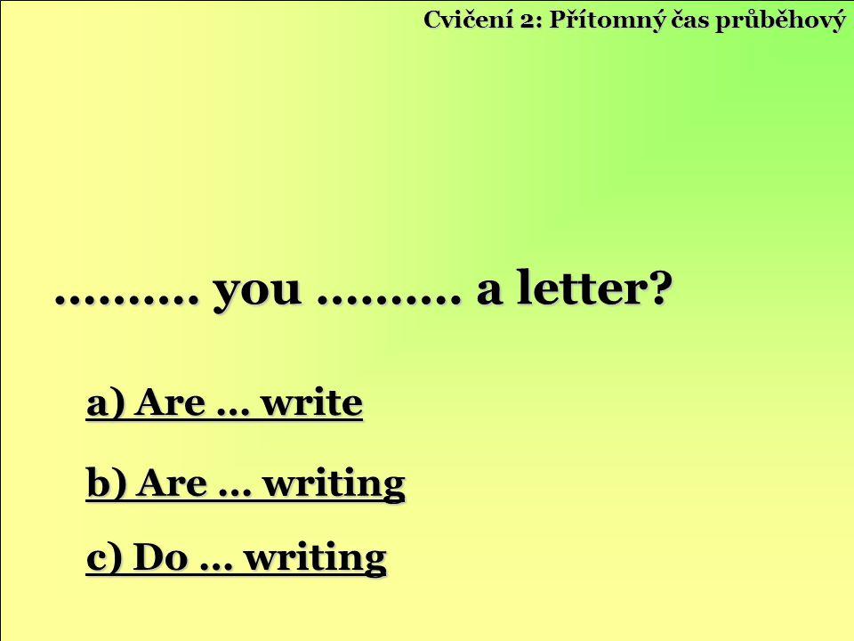a) Are … write a) Are … write b) Are … writing b) Are … writing c) Do … writing c) Do … writing ………. you ………. a letter? Cvičení 2: Přítomný čas průběh