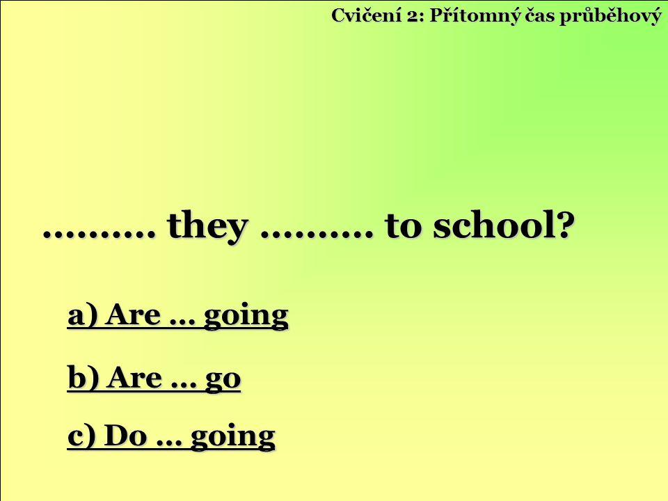 a) Are … going a) Are … going b) Are … go b) Are … go c) Do … going c) Do … going ………. they ………. to school? Cvičení 2: Přítomný čas průběhový