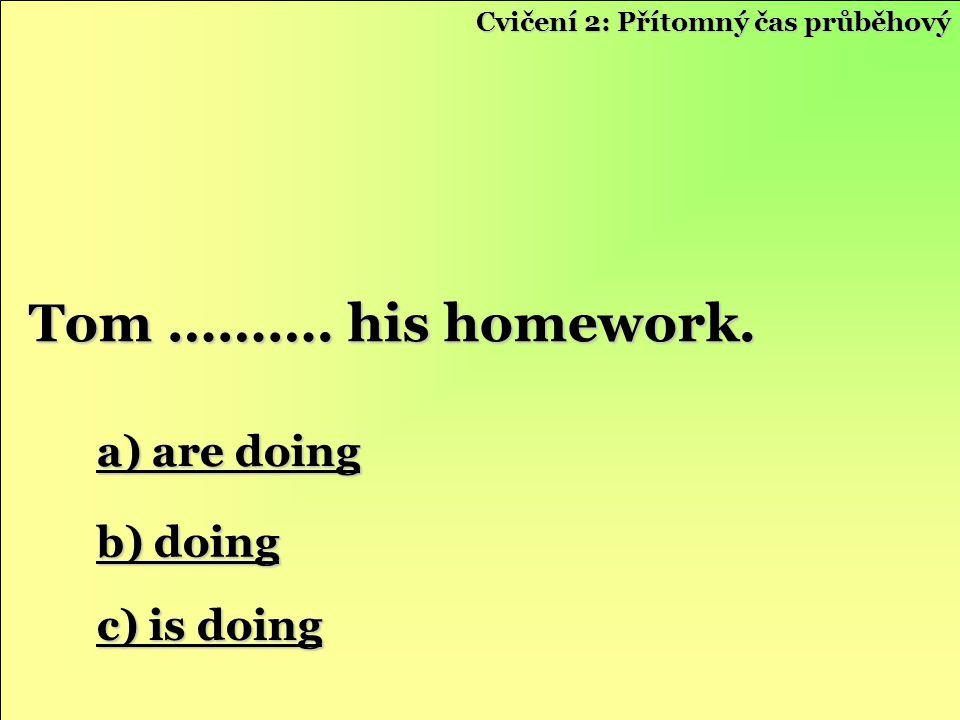 a) are doing a) are doing b) doing b) doing c) is doing c) is doing Tom ………. his homework. Cvičení 2: Přítomný čas průběhový