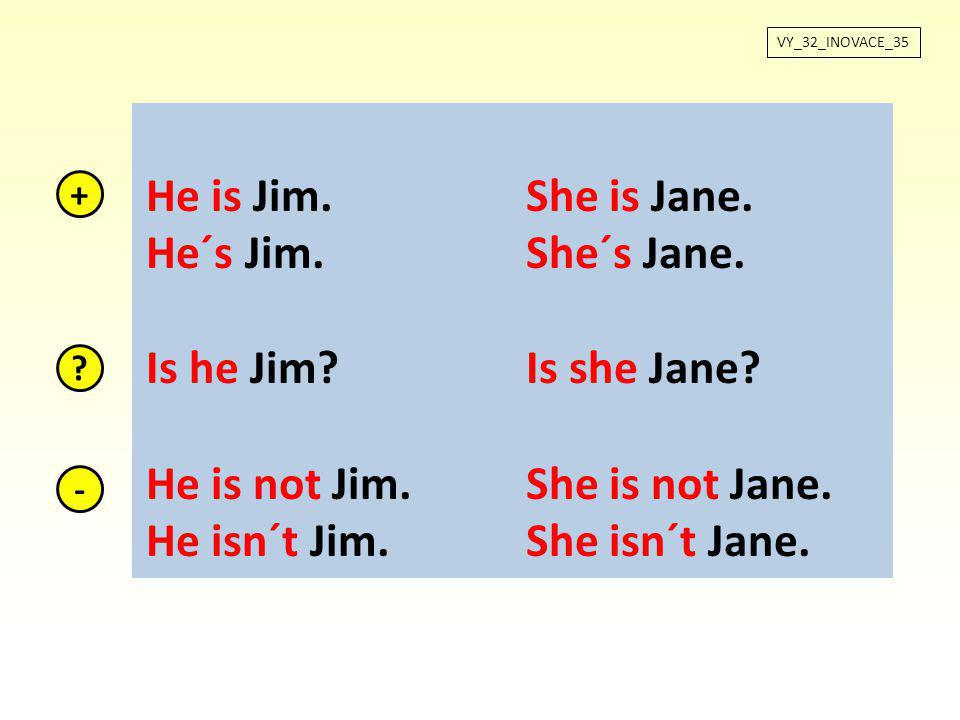 VY_32_INOVACE_35 He is Jim.She is Jane. He´s Jim.She´s Jane. Is he Jim?Is she Jane? He is not Jim.She is not Jane. He isn´t Jim.She isn´t Jane. + ? -