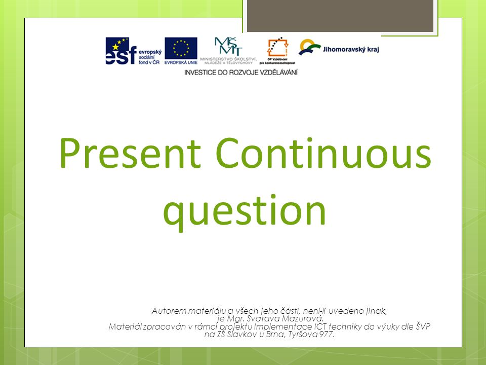 Present Continuous question Autorem materiálu a všech jeho částí, není-li uvedeno jinak, je Mgr. Svatava Mazurová. Materiál zpracován v rámci projektu