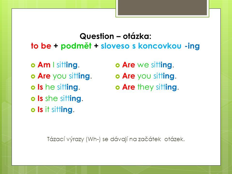 Question – otázka: to be + podmět + sloveso s koncovkou -ing  Am I sitt ing.  Are you sitt ing.  Is he sitt ing.  Is she sitt ing.  Is it sitt in
