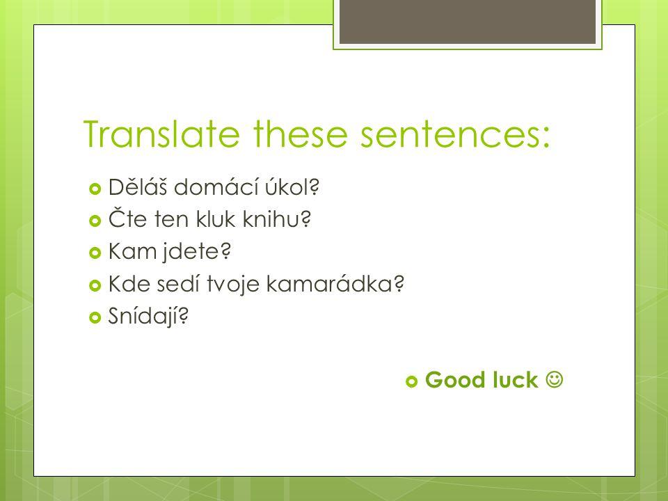 Translate these sentences:  Děláš domácí úkol?  Čte ten kluk knihu?  Kam jdete?  Kde sedí tvoje kamarádka?  Snídají?  Good luck