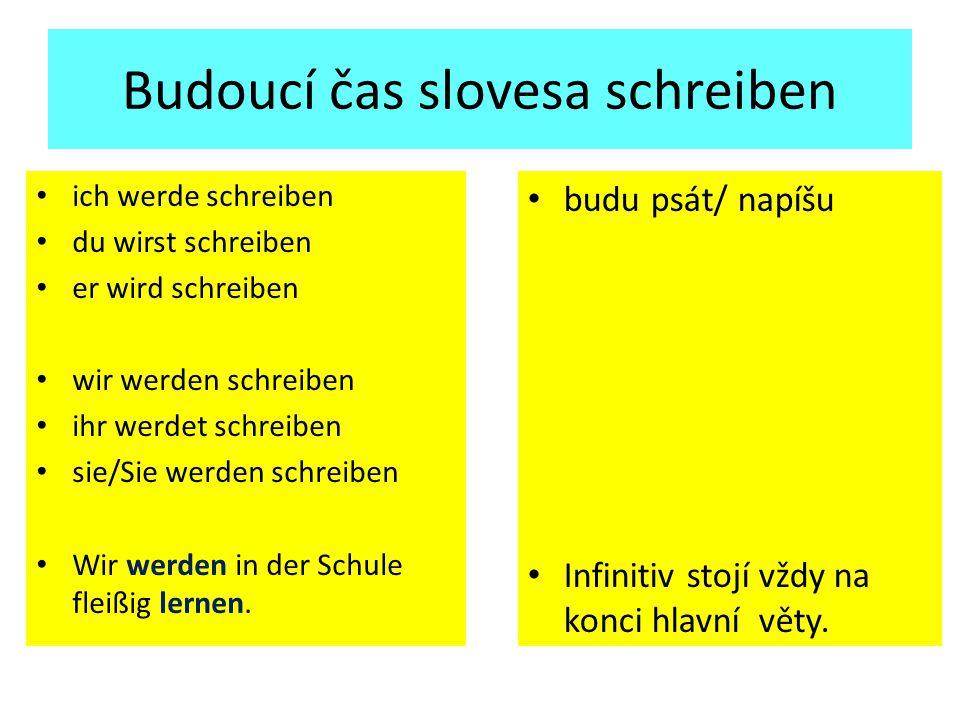 Budoucí čas slovesa schreiben ich werde schreiben du wirst schreiben er wird schreiben wir werden schreiben ihr werdet schreiben sie/Sie werden schreiben Wir werden in der Schule fleißig lernen.