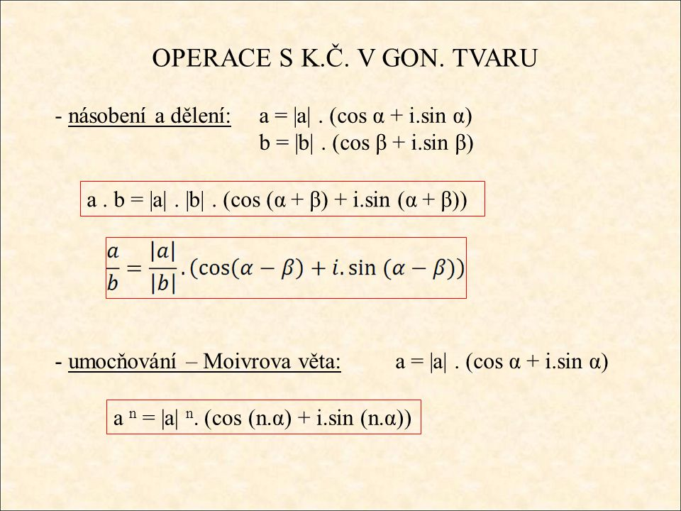 OPERACE S K.Č. V GON. TVARU - násobení a dělení:a = |a|. (cos α + i.sin α) b = |b|. (cos β + i.sin β) a. b = |a|. |b|. (cos (α + β) + i.sin (α + β)) -