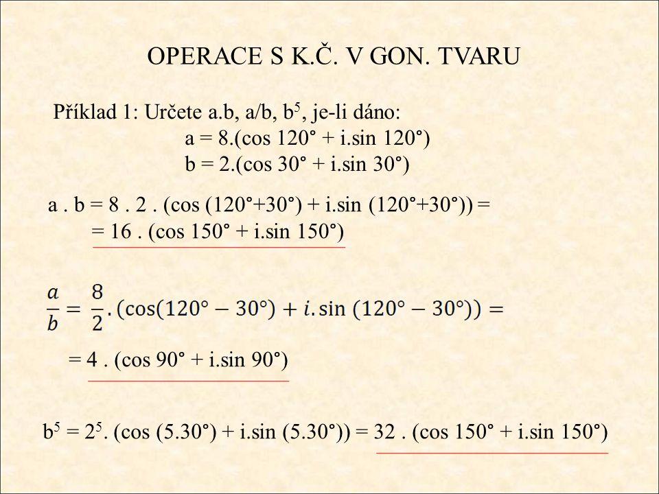OPERACE S K.Č. V GON. TVARU Příklad 1: Určete a.b, a/b, b 5, je-li dáno: a = 8.(cos 120° + i.sin 120°) b = 2.(cos 30° + i.sin 30°) a. b = 8. 2. (cos (