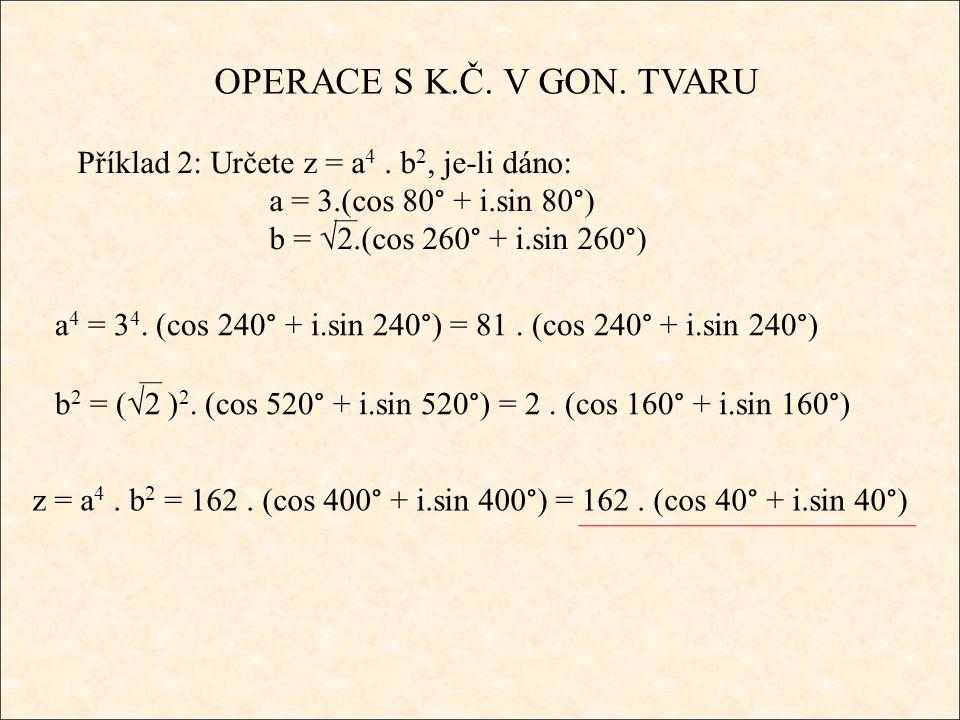 OPERACE S K.Č. V GON. TVARU Příklad 2: Určete z = a 4. b 2, je-li dáno: a = 3.(cos 80° + i.sin 80°) b = √2.(cos 260° + i.sin 260°) z = a 4. b 2 = 162.