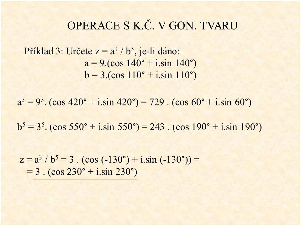 OPERACE S K.Č. V GON. TVARU Příklad 3: Určete z = a 3 / b 5, je-li dáno: a = 9.(cos 140° + i.sin 140°) b = 3.(cos 110° + i.sin 110°) z = a 3 / b 5 = 3