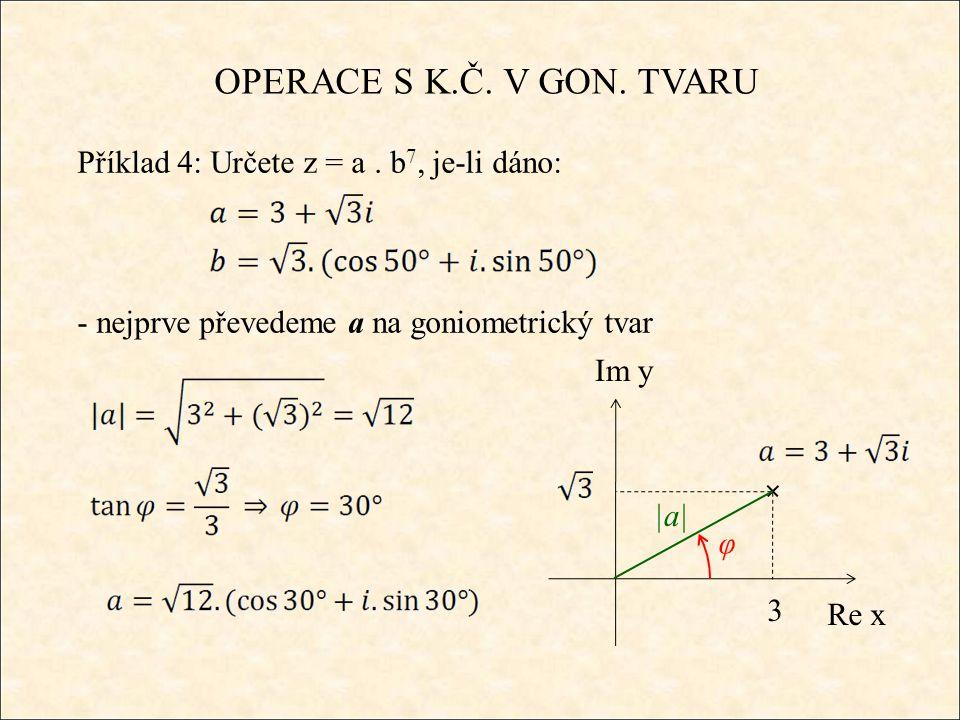 OPERACE S K.Č. V GON. TVARU Příklad 4: Určete z = a. b 7, je-li dáno: - nejprve převedeme a na goniometrický tvar Re x Im y 3 |a| φ