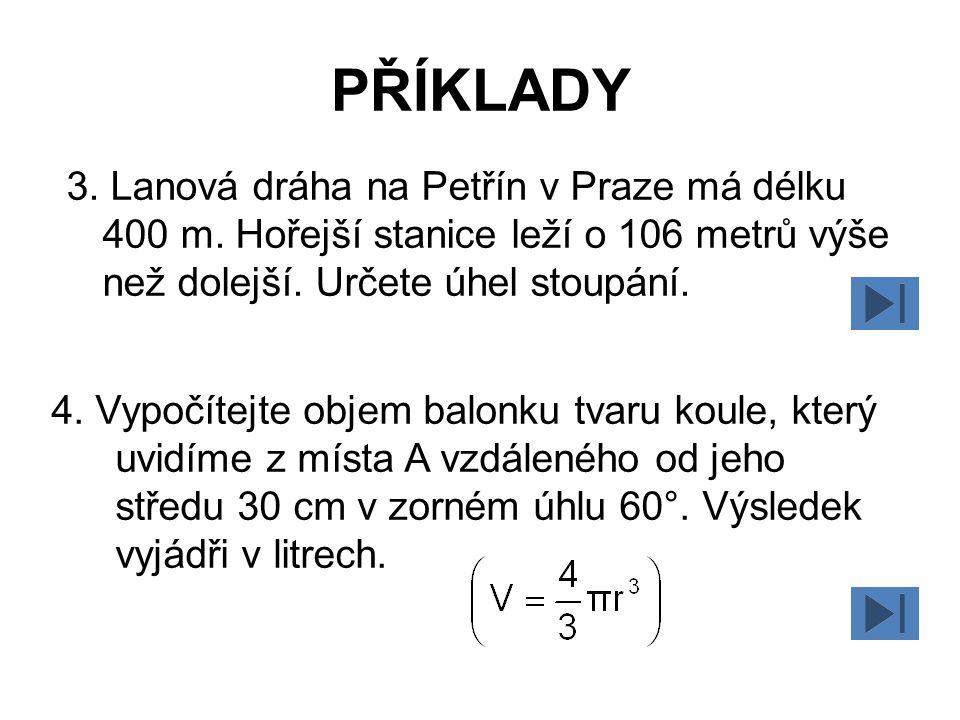 PŘÍKLADY 3. Lanová dráha na Petřín v Praze má délku 400 m. Hořejší stanice leží o 106 metrů výše než dolejší. Určete úhel stoupání. 4. Vypočítejte obj